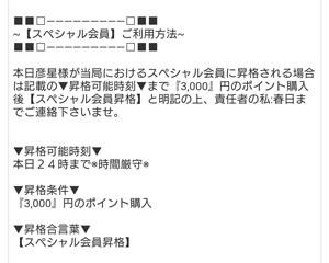 本日彦星様が当局におけるスペシャル会員に昇格される場合は記載の▼昇格可能時刻▼まで『3,000』円のポイント購入後【スペシャル会員昇格】と明記の上、責任者の私:春日までご連絡下さいませ。